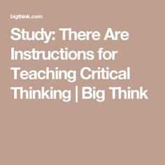 Study: There Are Instructions for Teaching Critical Thinking | Big Think