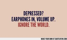 DEPRESSED? EARPHONES IN, VOLUME UP. IGNORE THE WORLD.  Make your own quotes at http://quote4fun.com/?socialref=pidesc