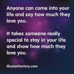 Anyone can come into your life and say how much they love you. It takes someone really special to stay in your life and show you how much they really love you. At The Illusion Factory, we search for inspirational thoughts to share with others in our quest to help make the world a more enjoyable place in which to live. We encourage you to please repin the ones that resonate with you and share with others. If you or one of your colleagues need help with interactive marketing, call us…