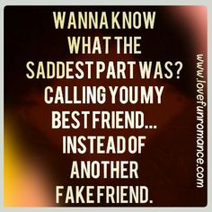 Wanna know what the saddest part was?  Calling you my best friend...instead of another fake friend.
