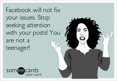 Facebook will not fix your issues. Stop seeking attention with your posts! You are not a teenager!