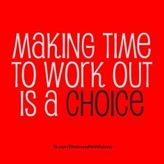 Making time to work out is a CHOICE. You have to decide for yourself, every single day, if you are going to make time for your workout. Make exercise a priority, no excuses!