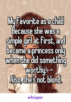 My favorite as a child Because she was a simple girl at first, and became a princess only when she did something worthy. Also, she's not blond.  (Talking about Beauty and the Beast)