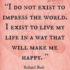 Richard Bach - I do not exist to impress the world. I exist to live my life in a way that will make me happy.