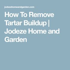 How To Remove Tartar Buildup | Jodeze Home and Garden