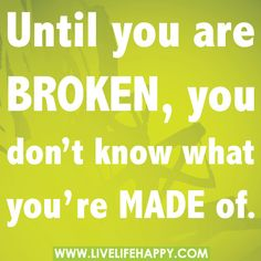 Until you are broken, you don't know what you're made of.