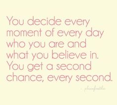 You decide every moment of every day who you are and what you believe in. You get a second chance, every second.