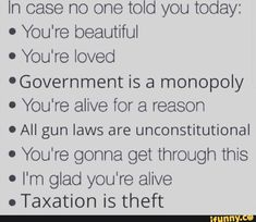 In case no one told you today: . You're beautiful ' You're loved 'Government is a monopoly . You're alive for a reason º All gun laws are unconstitutional . You're gonna get through this . I'm glad you're alive . Taxation is theft - iFunny :)