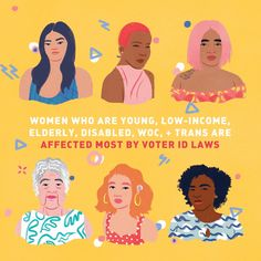 Women who are young, low-income, elderly, disabled, WOC, + Trans are affected most by voter ID laws  Artist: Ashley Lukashevsky