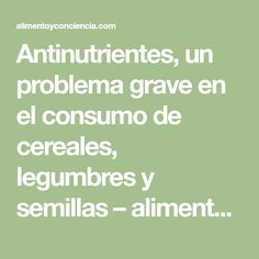Antinutrientes, un problema grave en el consumo de cereales, legumbres y semillas – alimento y conciencia Cocina Natural, Math Equations, Legumes, Food Items, Food