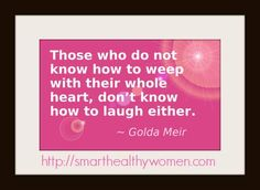 """Those who do not know how to weep with their whole heart, don't know how to laugh either."" - Golda Meir"