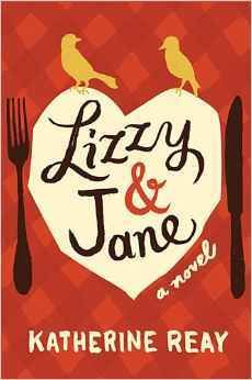 """LT F REAY -- Lizzy & Jane: """"A story of two sisters, bound together by family, food, and a passion for Jane Austen."""""""