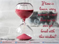 If time is Linear, Every Moment is new! How can we ever get Bored with this Wisdom?  #time #linear #moment #TuesdayThoughts #wisdom #harrishsairaman