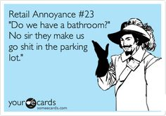 Funny Workplace Ecard: Retail Annoyance #23 'Do we have a bathroom?' No sir they make us go shit in the parking lot.'