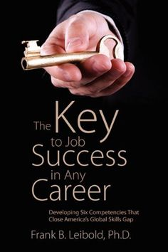 The Key to Job Success in Any Career: Developing Six Competencies That Close America's Global Skills Gap by Frank B Leibold PhD. $17.36. Publication: September 30, 2010. Publisher: Outskirts Press (September 30, 2010)