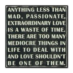 Anything less than mad, passionate, extraordinary love is a waste of time. There are too many mediocre things in life to deal with & love shouldn't be one of them.