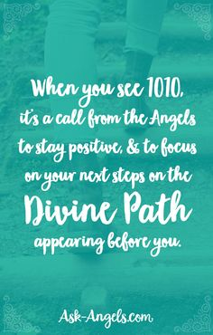 When you see 1010, it's a call from the angels to stay positive, and to focus on your next steps on the Divine path appearing before you.
