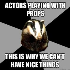 """Backstage Badger"" Actors playing with props, this is why we can't have nice things."