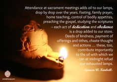 Attendance at sacrament meetings adds oil to our lamps, drop by drop over the years. Fasting, family prayer, home teaching, control of bodily appetites, preaching the gospel, studying the scriptures – each act of dedication and obedience is a drop added to our store. Deeds of kindness, payment of offerings and tithes, chaste thought and actions … these, too, contribute importantly to the oil with which we can at midnight refuel our exhausted lamps. Spencer W. Kimball #WomensMeeting