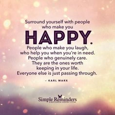 Surround yourself with people who make you happy. People who make you laugh, who help you when you're in need. People who genuinely care. They are the ones worth keeping in your life. Everyone else is just passing through. — Karl Marx