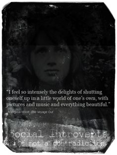 """""""I feel so intensely the delights of shutting oneself up in a little world of one's own, with pictures and music and everything beautiful."""" By: Virginia Wolf   The Voyage Out"""