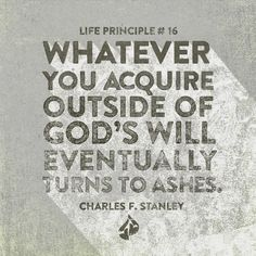 Whatever you acquire outside of God's will eventually turns to ashes. - Charles F. Stanley