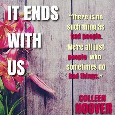 ''No hay tal cosa como las malas personas. Somos sólo personas quienes a veces hacen cosas malas''. It Ends With Us - Colleen Hoover.