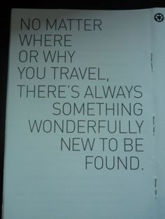 """""""No matter where or why you travel, there's always something wonderfully new to be found."""""""