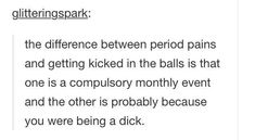 """23 Hilarious Posts For Feminists Who Are Pretty Much Ready To Revolt """"The difference between period pains and getting kicked in the balls is one is a compulsory monthly event and the other is probably because you were being a dick. Funny Quotes, Funny Memes, Hilarious, Jokes, Drake Quotes, Sarcasm Quotes, Period Humor, Period Quotes, Found Out"""