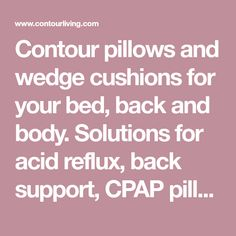 Contour pillows and wedge cushions for your bed, back and body. Solutions for acid reflux, back support, CPAP pillows and seat cushion issues. Bed Wedge Pillow, Wedge Cushion, Contour Pillow, Seat Cushions, Pillows, Wedges, Shopping, Bench Seat Cushions, Chair Pads