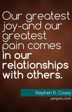 Our greatest joy - and our greatest pain comes in our relationships with others, ~ Stephen R. Covey Love Sayings Sweet Love Quotes, Great Quotes, Happy Quotes, Stephen Covey Quotes, Words Quotes, Sayings, Qoutes About Love, Relationship Quotes, Relationships