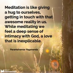 """Meditation is like giving a hug to ourselves, getting in touch with that awesome reality in us. While meditating, we feel a deep sense of intimacy with God, a love that is inexplicable."" - Paramahamsa Yogananda"