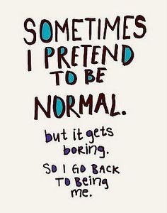 because normal gets boring...