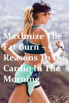 Maximize The Fat Burn – 5 Reasons To Do Cardio In The Morning