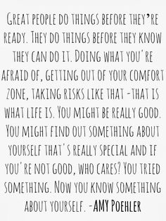 """""""Great people do things before they're ready. They do things before they know they can do it... Doing what you're afraid of, getting out of your comfort zone, taking risks like that -- that is what life is. You might be really good. You might find out something about yourself that's really special and if you're not good, who cares? You tried something. Now you know something about yourself."""" ~ Amy Poehler"""