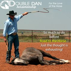 So much to do before Road to the Horse...Just the thought is exhausting!  Double Dan Horsemanship - For the love of the Horse