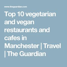 Top 10 vegetarian and vegan restaurants and cafes in Manchester | Travel | The Guardian