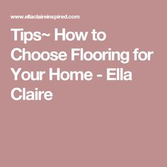 Tips~ How to Choose Flooring for Your Home - Ella Claire Claire, Flooring, Tips, Wood Flooring, Floor, Counseling