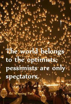 the world belongs to the optimists.