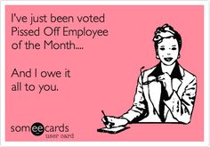 I've just been voted Pissed Off Employee of the Month.... And I owe it all to you.