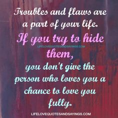 Troubles and flaws are a part of your life. If you try to hide them, you don't give the person who loves you a chance to love you fully.