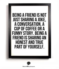 Being a friend is not just sharing a joke, a conversation, a cup of coffee or a funny story. Being a friend is sharing an honest and true part of yourself.