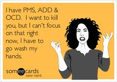 I have PMS, ADD & OCD. I want to kill you, but I can't focus on that right now, I have to go wash my hands.