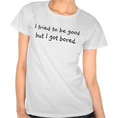 I tried to be good but I got bored - Funny slogan Shirt - Clothes, fashion for women, men, teens and kids