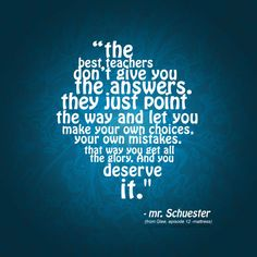 The best teachers don't give you the answer. they just point the way and let you make your own choices, your own mistakes. that way you get all the glory. And you deserve it. - mr.Schuester #glee #quotes