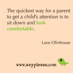 """The quickest way for a parent to get a child's attention is to sit down and look comfortable."" Lane Olinhouse"
