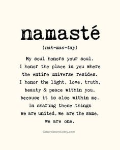 Namaste. My soul honors your soul.I honor the place in you where the entire universe resides. I honor the light, love, truth, beauty and peace within you, because it is also within me. In sharing these things we are united, we are the same, we are one.