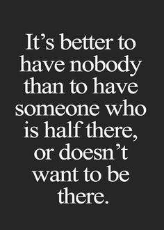 If you don't like who YOU are when you're with someone else, that's a problem, and it's time to change things. Relationships must be chosen wisely. Don't let loneliness drive you back into the arms of someone you know you don't belong with. Fall in love when you're ready, not when you're lonely.