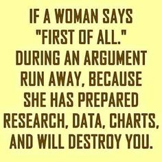 """If a woman says """"First of all"""" during an argument run away, because she has prepared research, data, charts, and will destroy you."""