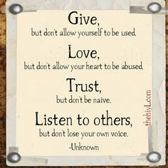 Give, but don't allow yourself to be used. Love, but don't allow your heart to be abused. Trust, but don't be naive. Listen to others, but don't lose your own voice.